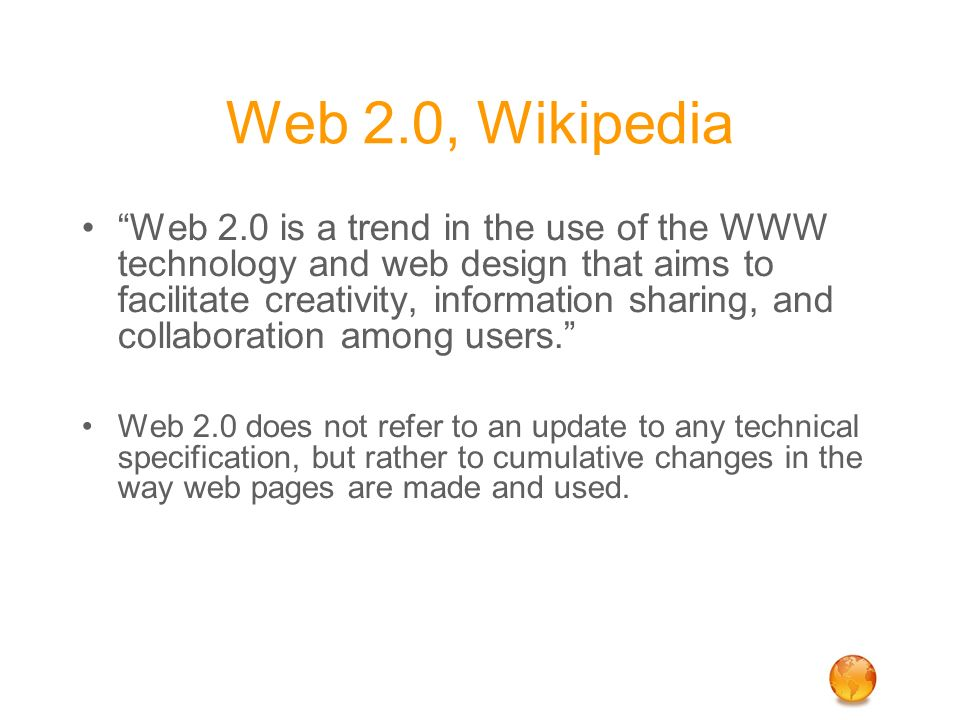 Web 2.0, Wikipedia Web 2.0 is a trend in the use of the WWW technology and web design that aims to facilitate creativity, information sharing, and collaboration among users. Web 2.0 does not refer to an update to any technical specification, but rather to cumulative changes in the way web pages are made and used.