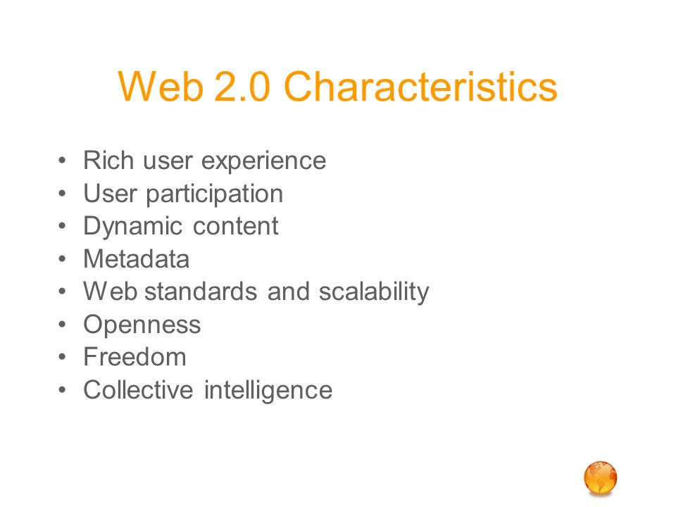 Web 2.0 Characteristics Rich user experience User participation Dynamic content Metadata Web standards and scalability Openness Freedom Collective int
