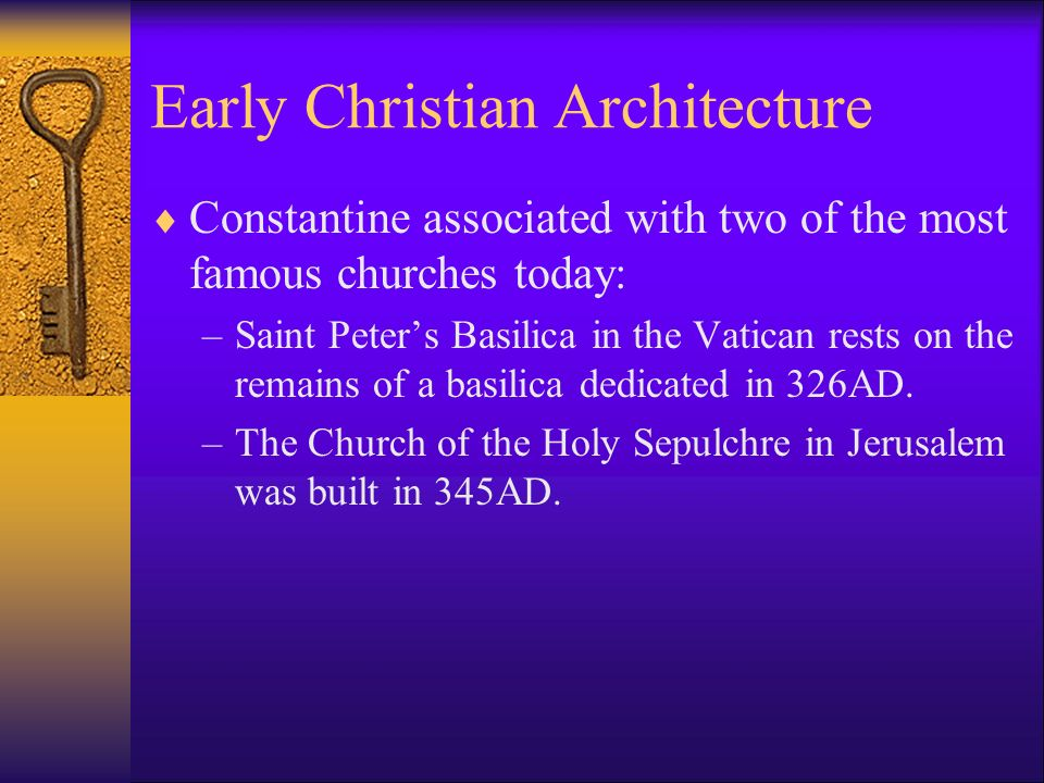Early Christian Architecture  Constantine associated with two of the most famous churches today: –Saint Peter's Basilica in the Vatican rests on the remains of a basilica dedicated in 326AD.