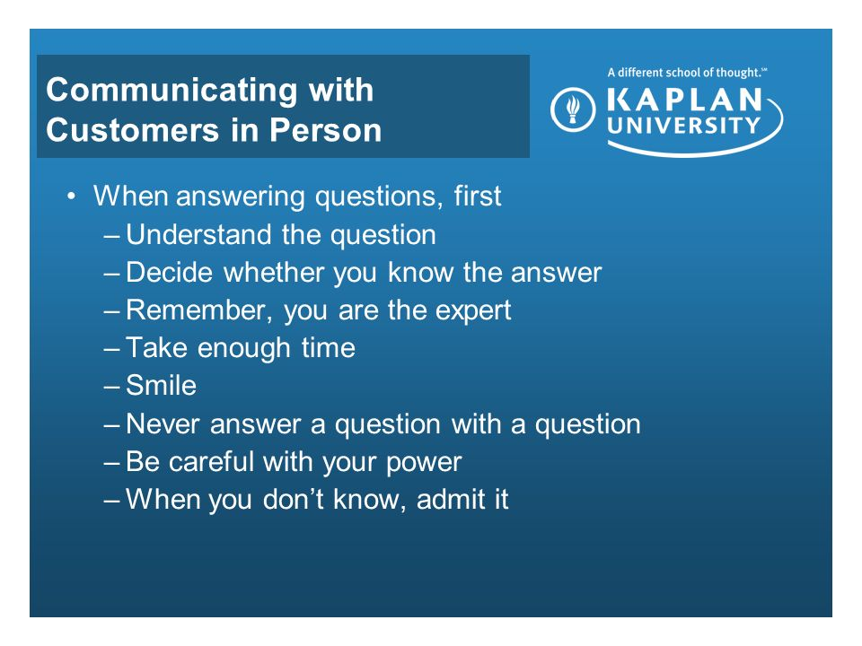 Communicating with Customers in Person When answering questions, first –Understand the question –Decide whether you know the answer –Remember, you are the expert –Take enough time –Smile –Never answer a question with a question –Be careful with your power –When you don't know, admit it
