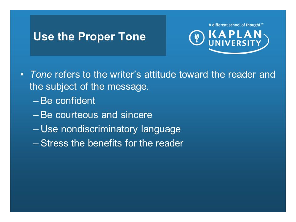 Use the Proper Tone Tone refers to the writer's attitude toward the reader and the subject of the message.
