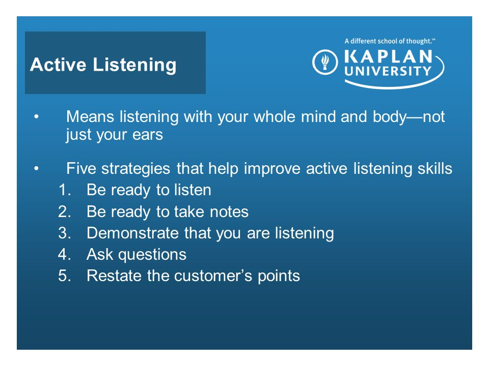 Active Listening Means listening with your whole mind and body—not just your ears Five strategies that help improve active listening skills 1.Be ready to listen 2.Be ready to take notes 3.Demonstrate that you are listening 4.Ask questions 5.Restate the customer's points