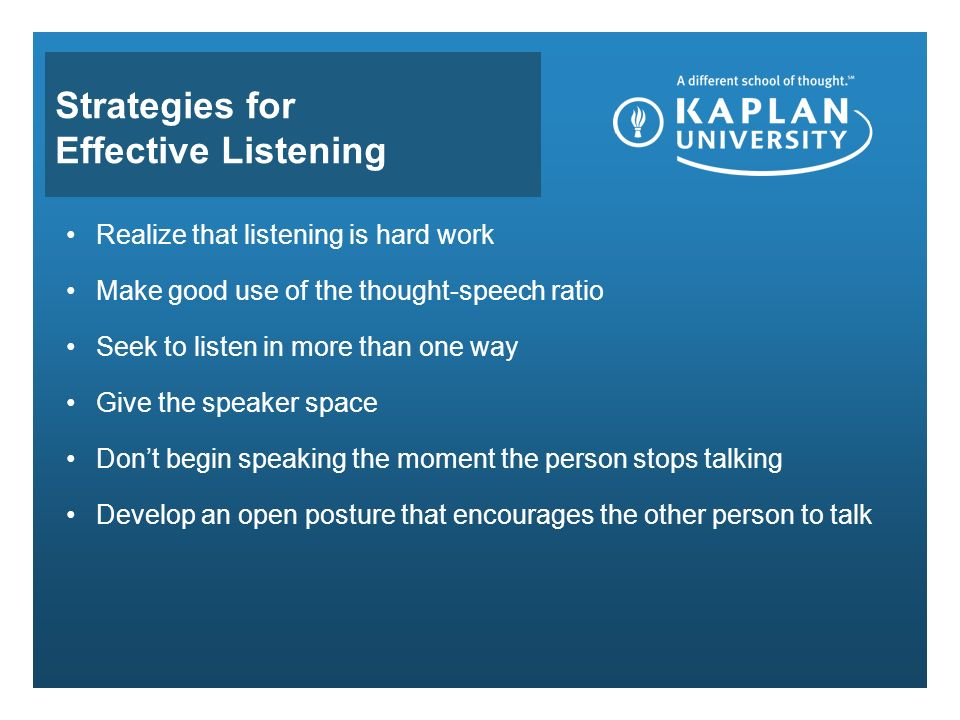 Strategies for Effective Listening Realize that listening is hard work Make good use of the thought-speech ratio Seek to listen in more than one way Give the speaker space Don't begin speaking the moment the person stops talking Develop an open posture that encourages the other person to talk