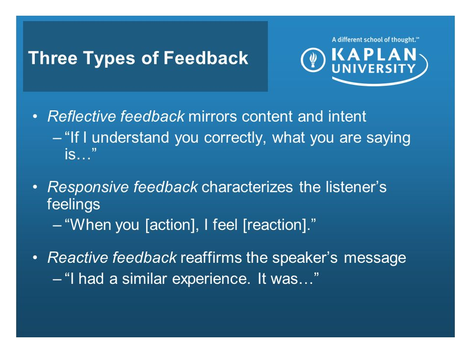 Three Types of Feedback Reflective feedback mirrors content and intent – If I understand you correctly, what you are saying is… Responsive feedback characterizes the listener's feelings – When you [action], I feel [reaction]. Reactive feedback reaffirms the speaker's message – I had a similar experience.