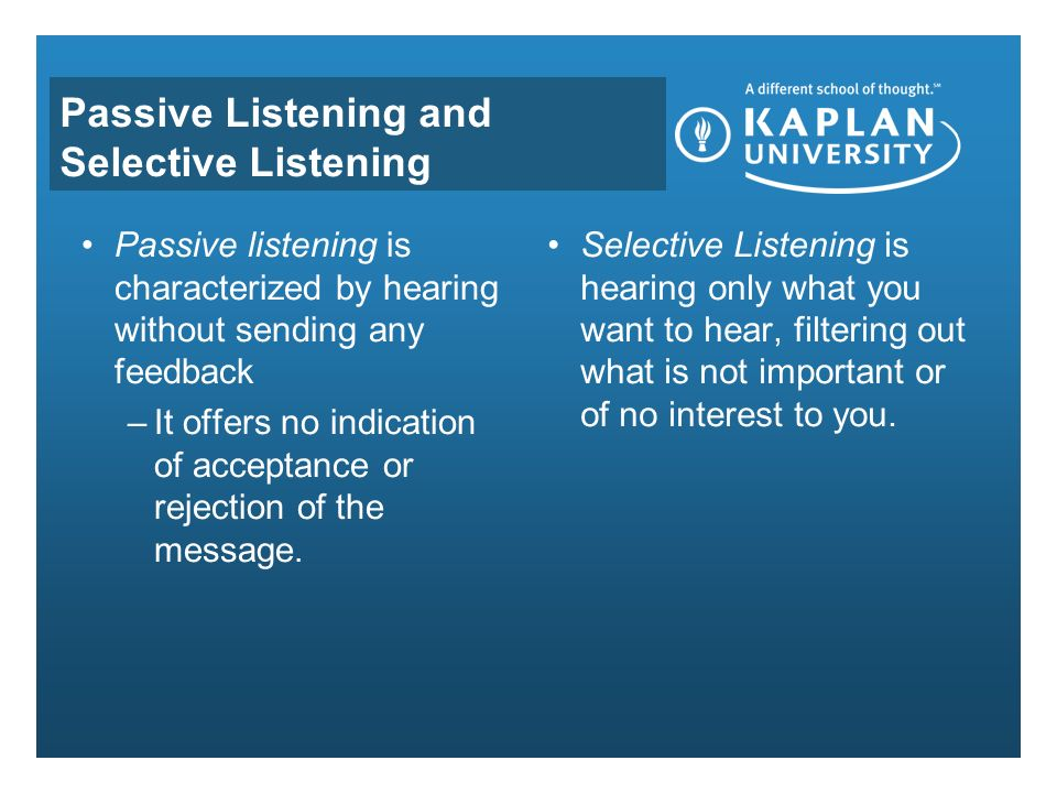 Passive Listening and Selective Listening Passive listening is characterized by hearing without sending any feedback –It offers no indication of acceptance or rejection of the message.