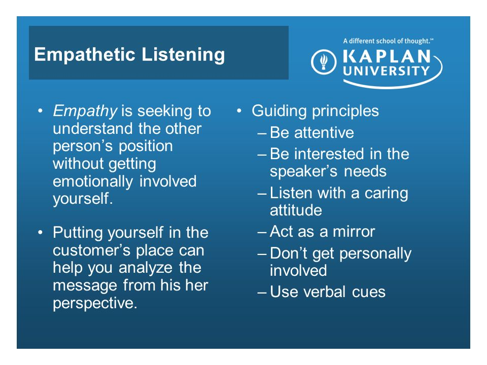 Empathetic Listening Empathy is seeking to understand the other person's position without getting emotionally involved yourself.