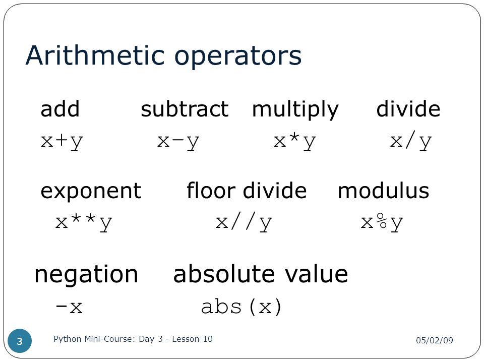 ... Divide X+y Xu2013y X*y X/y Exponent Floor Divide Modulus X**y X//y X%y  Negation Absolute Value  X Abs(x) 05/02/09 Python Mini Course: Day 3    Lesson 10 3