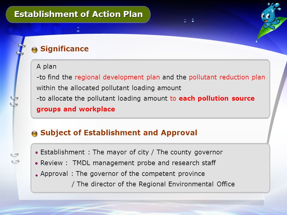 Establishment of Action Plan Significance A plan -to find the regional development plan and the pollutant reduction plan within the allocated pollutant loading amount -to allocate the pollutant loading amount to each pollution source groups and workplace Subject of Establishment and Approval Establishment : The mayor of city / The county governor Review : TMDL management probe and research staff Approval : The governor of the competent province / The director of the Regional Environmental Office