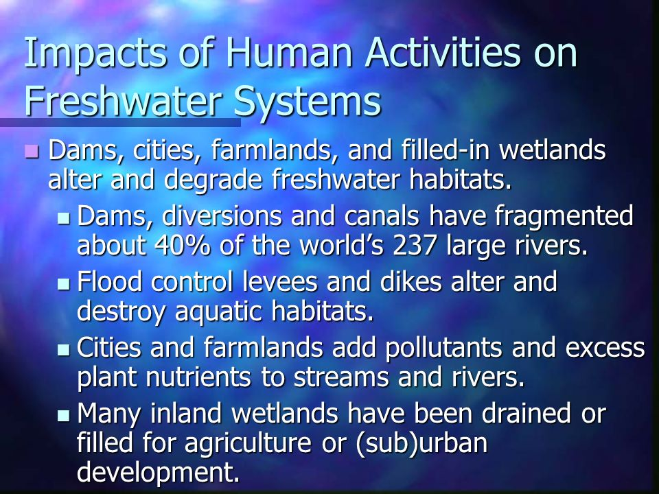 Impacts of Human Activities on Freshwater Systems Dams, cities, farmlands, and filled-in wetlands alter and degrade freshwater habitats.