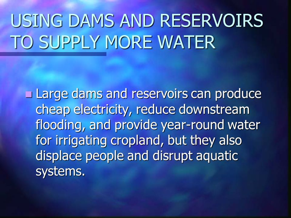 USING DAMS AND RESERVOIRS TO SUPPLY MORE WATER Large dams and reservoirs can produce cheap electricity, reduce downstream flooding, and provide year-round water for irrigating cropland, but they also displace people and disrupt aquatic systems.