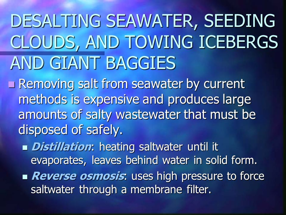 DESALTING SEAWATER, SEEDING CLOUDS, AND TOWING ICEBERGS AND GIANT BAGGIES Removing salt from seawater by current methods is expensive and produces large amounts of salty wastewater that must be disposed of safely.
