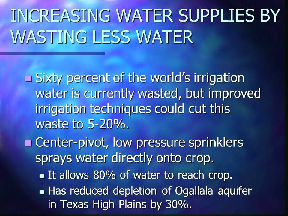 INCREASING WATER SUPPLIES BY WASTING LESS WATER Sixty percent of the world's irrigation water is currently wasted, but improved irrigation techniques could cut this waste to 5-20%.