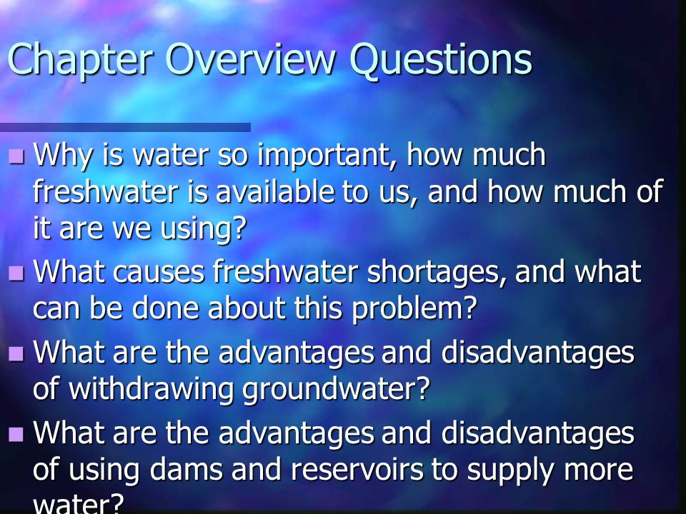 Chapter Overview Questions Why is water so important, how much freshwater is available to us, and how much of it are we using.