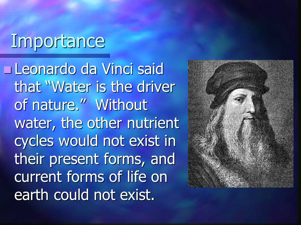 Importance Leonardo da Vinci said that Water is the driver of nature. Without water, the other nutrient cycles would not exist in their present forms, and current forms of life on earth could not exist.