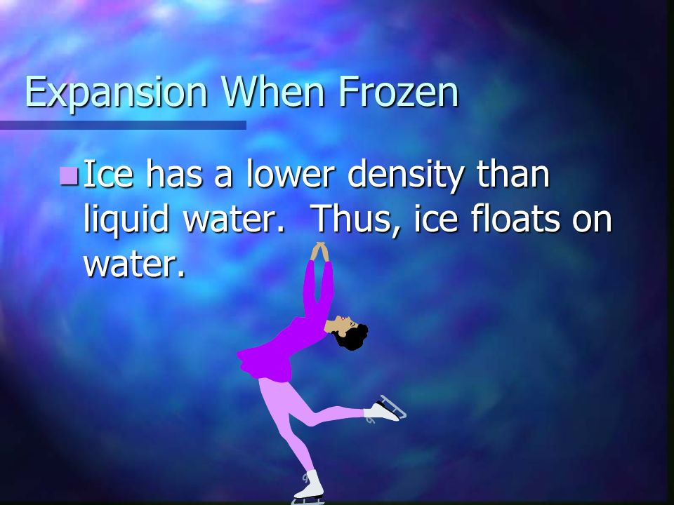 Expansion When Frozen Ice has a lower density than liquid water.
