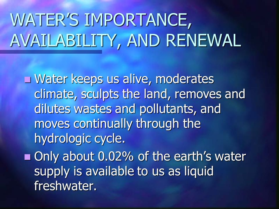 WATER'S IMPORTANCE, AVAILABILITY, AND RENEWAL Water keeps us alive, moderates climate, sculpts the land, removes and dilutes wastes and pollutants, and moves continually through the hydrologic cycle.
