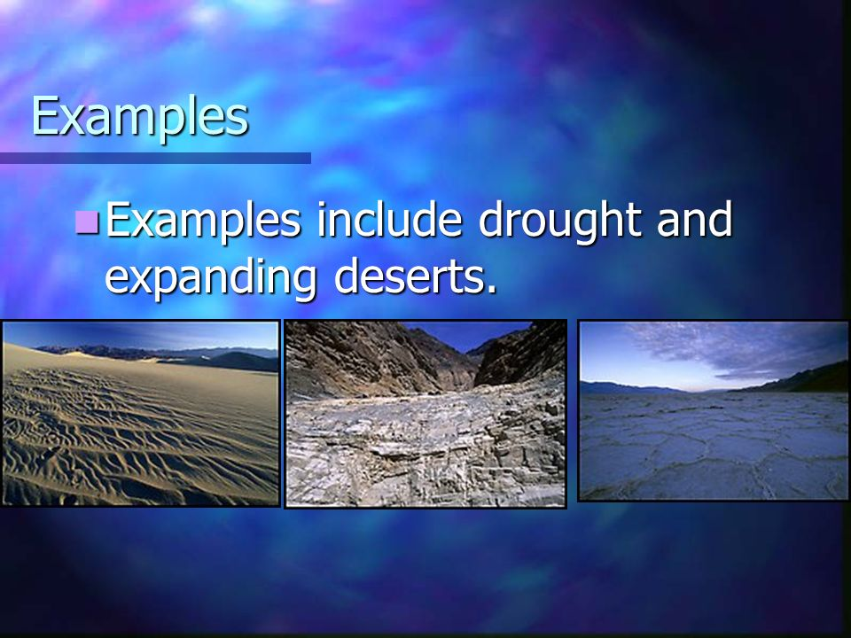 Examples Examples include drought and expanding deserts.
