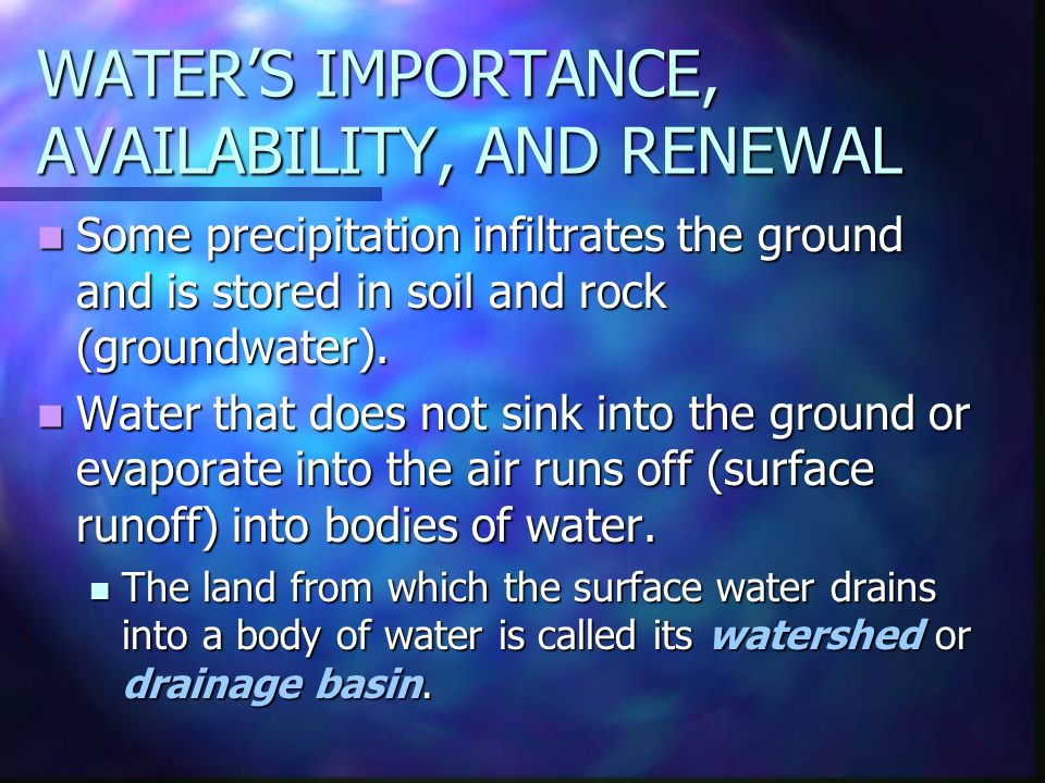 WATER'S IMPORTANCE, AVAILABILITY, AND RENEWAL Some precipitation infiltrates the ground and is stored in soil and rock (groundwater).