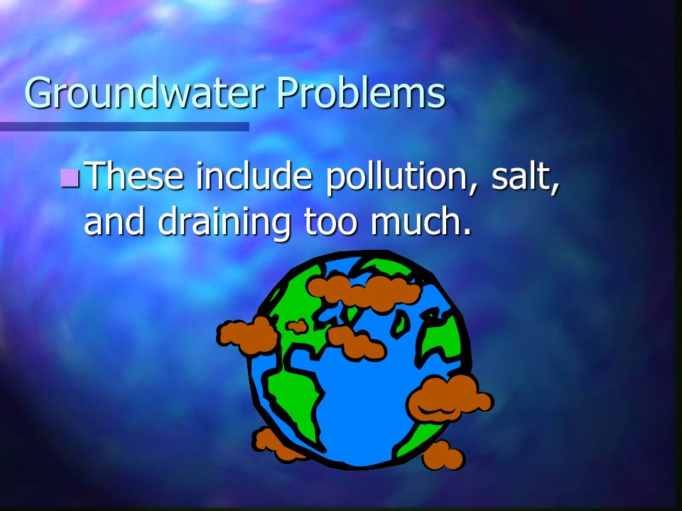 Groundwater Problems These include pollution, salt, and draining too much.