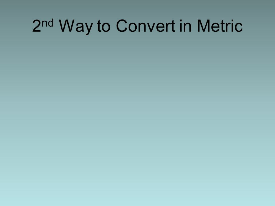 4 2 nd Way to Convert in Metric