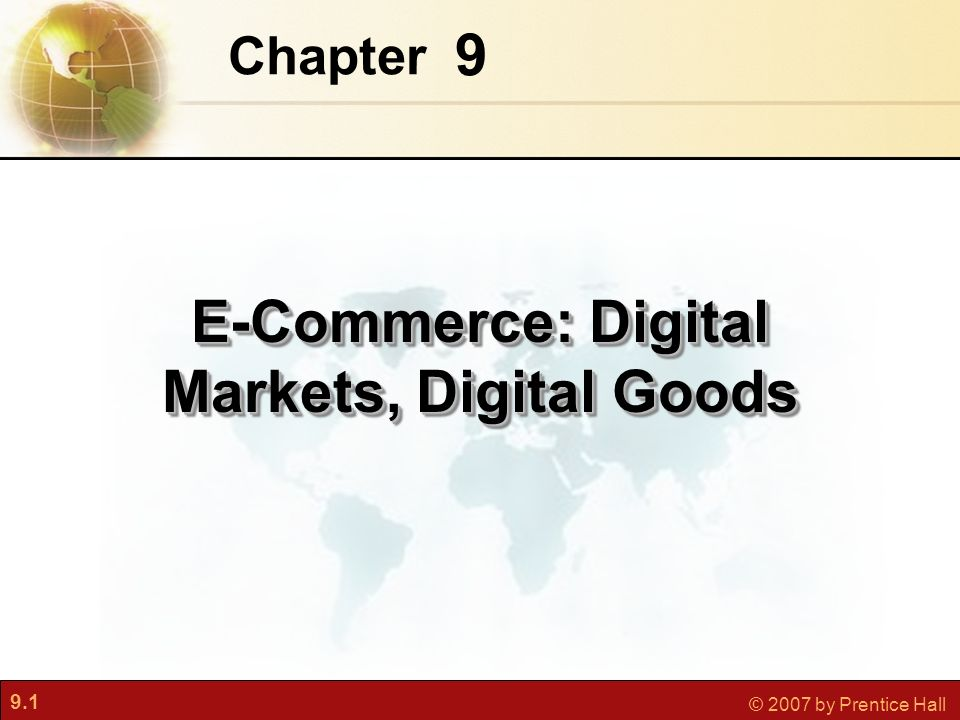 9.1 © 2007 by Prentice Hall 9 Chapter E-Commerce: Digital Markets, Digital Goods