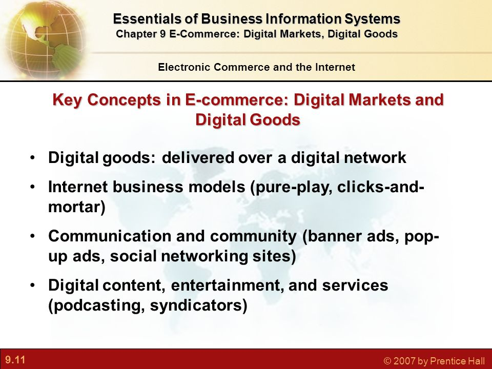 9.11 © 2007 by Prentice Hall Key Concepts in E-commerce: Digital Markets and Digital Goods Electronic Commerce and the Internet Essentials of Business Information Systems Chapter 9 E-Commerce: Digital Markets, Digital Goods Digital goods: delivered over a digital network Internet business models (pure-play, clicks-and- mortar) Communication and community (banner ads, pop- up ads, social networking sites) Digital content, entertainment, and services (podcasting, syndicators)