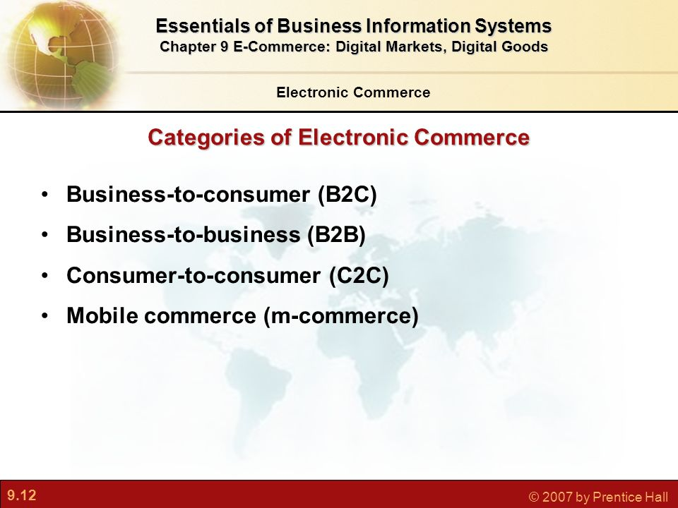 9.12 © 2007 by Prentice Hall Categories of Electronic Commerce Electronic Commerce Essentials of Business Information Systems Chapter 9 E-Commerce: Digital Markets, Digital Goods Business-to-consumer (B2C) Business-to-business (B2B) Consumer-to-consumer (C2C) Mobile commerce (m-commerce)