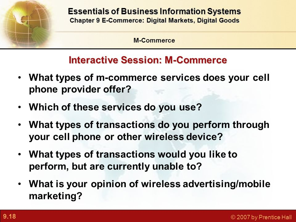 9.18 © 2007 by Prentice Hall Interactive Session: M-Commerce M-Commerce Essentials of Business Information Systems Chapter 9 E-Commerce: Digital Markets, Digital Goods What types of m-commerce services does your cell phone provider offer.