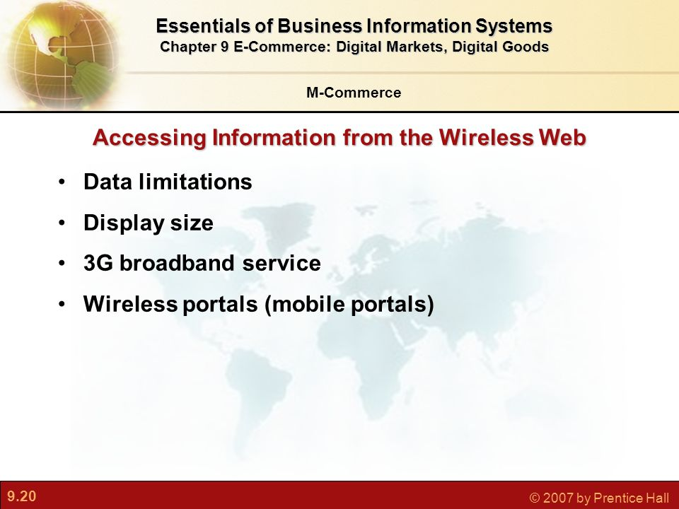 9.20 © 2007 by Prentice Hall Data limitations Display size 3G broadband service Wireless portals (mobile portals) Accessing Information from the Wireless Web M-Commerce Essentials of Business Information Systems Chapter 9 E-Commerce: Digital Markets, Digital Goods