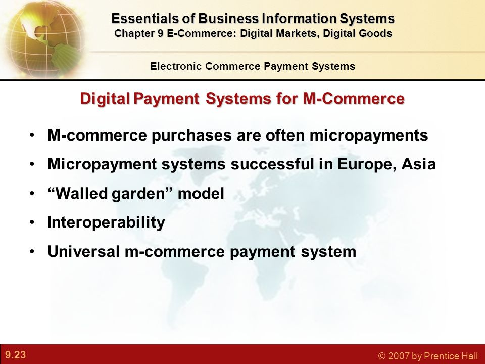 9.23 © 2007 by Prentice Hall Digital Payment Systems for M-Commerce Electronic Commerce Payment Systems Essentials of Business Information Systems Chapter 9 E-Commerce: Digital Markets, Digital Goods M-commerce purchases are often micropayments Micropayment systems successful in Europe, Asia Walled garden model Interoperability Universal m-commerce payment system