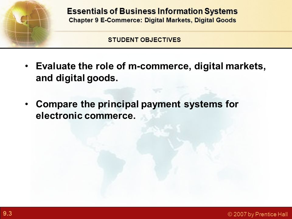 9.3 © 2007 by Prentice Hall STUDENT OBJECTIVES Evaluate the role of m-commerce, digital markets, and digital goods.