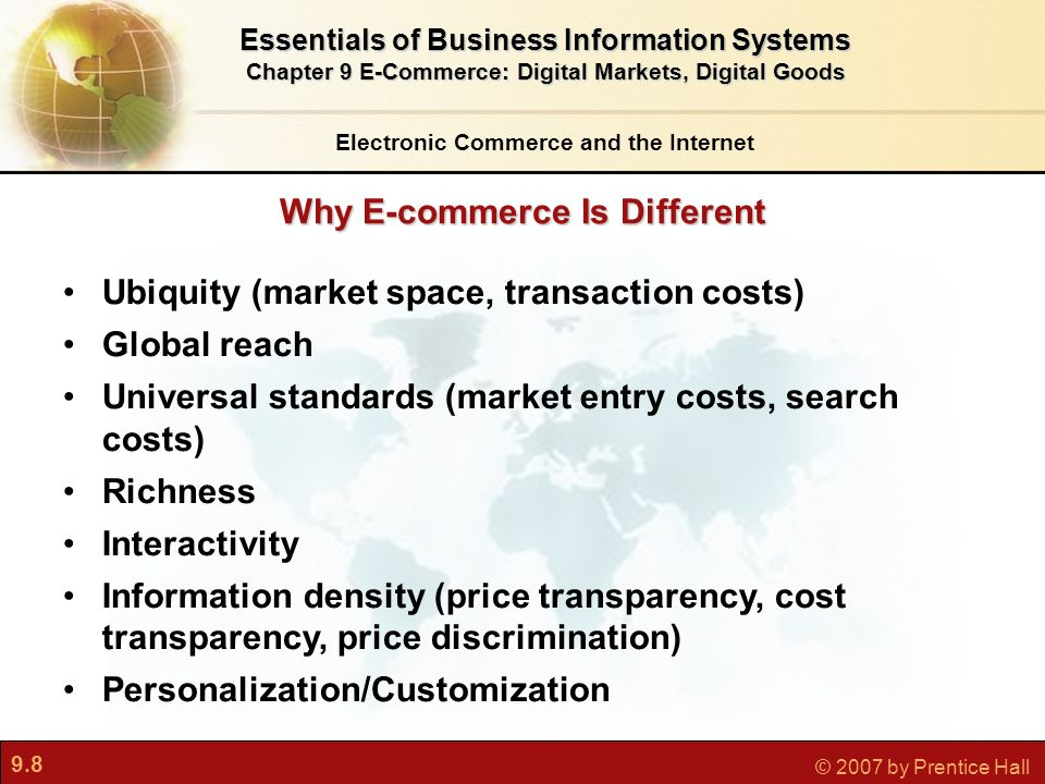 9.8 © 2007 by Prentice Hall Why E-commerce Is Different Electronic Commerce and the Internet Essentials of Business Information Systems Chapter 9 E-Commerce: Digital Markets, Digital Goods Ubiquity (market space, transaction costs) Global reach Universal standards (market entry costs, search costs) Richness Interactivity Information density (price transparency, cost transparency, price discrimination) Personalization/Customization