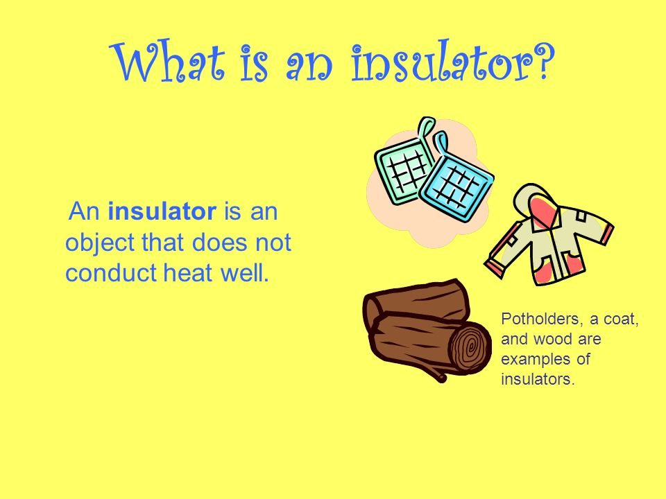Conductor and Insulators. What are sources of heat energy? The ...