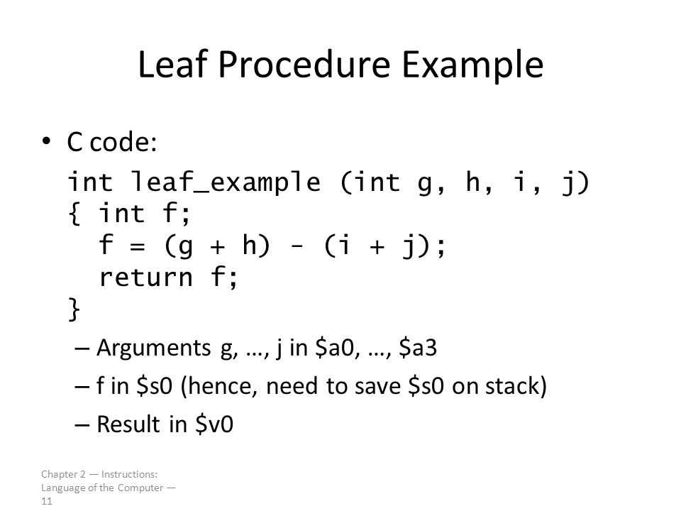 Chapter 2 — Instructions: Language of the Computer — 11 Leaf Procedure Example C code: int leaf_example (int g, h, i, j) { int f; f = (g + h) - (i + j