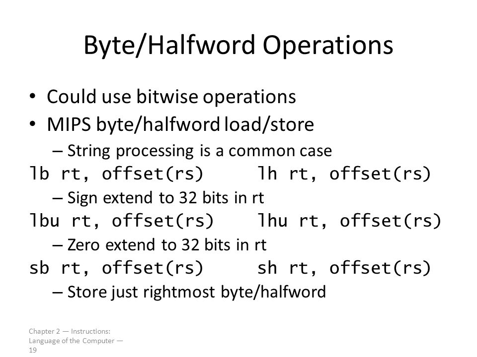 Chapter 2 — Instructions: Language of the Computer — 19 Byte/Halfword Operations Could use bitwise operations MIPS byte/halfword load/store – String p