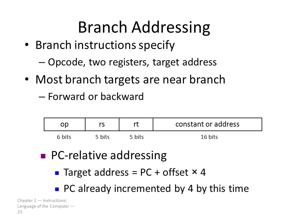 Chapter 2 — Instructions: Language of the Computer — 23 Branch Addressing Branch instructions specify – Opcode, two registers, target address Most bra