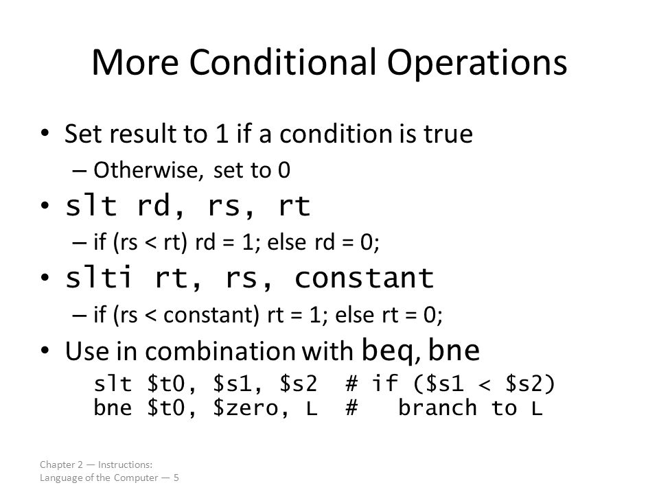 Chapter 2 — Instructions: Language of the Computer — 5 More Conditional Operations Set result to 1 if a condition is true – Otherwise, set to 0 slt rd