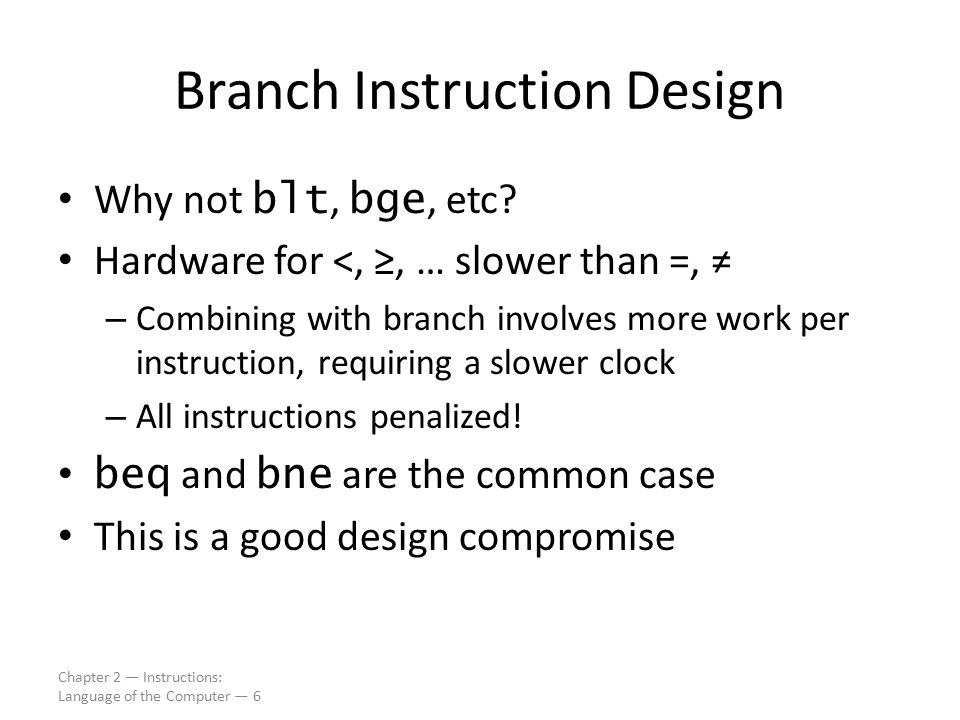 Chapter 2 — Instructions: Language of the Computer — 6 Branch Instruction Design Why not blt, bge, etc? Hardware for <, ≥, … slower than =, ≠ – Combin