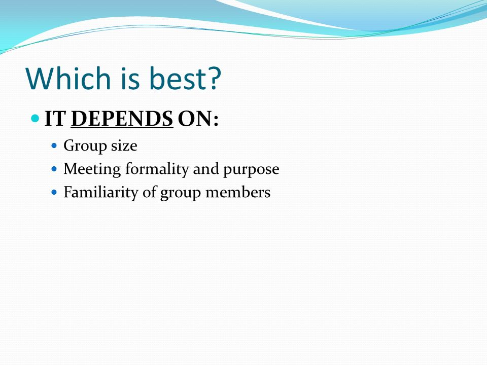 Which is best IT DEPENDS ON: Group size Meeting formality and purpose Familiarity of group members