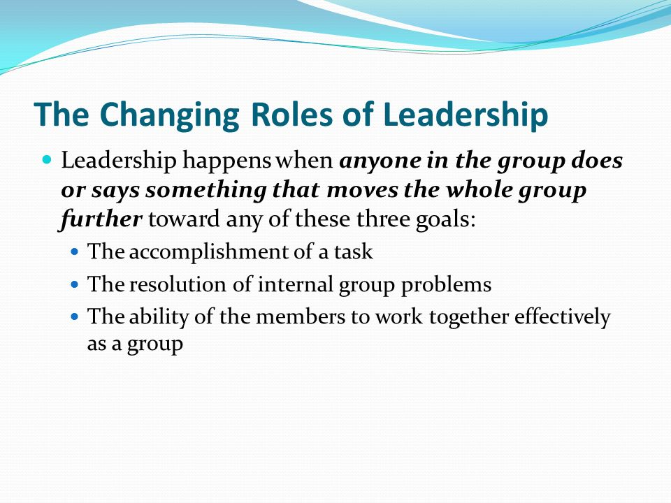 The Changing Roles of Leadership Leadership happens when anyone in the group does or says something that moves the whole group further toward any of these three goals: The accomplishment of a task The resolution of internal group problems The ability of the members to work together effectively as a group