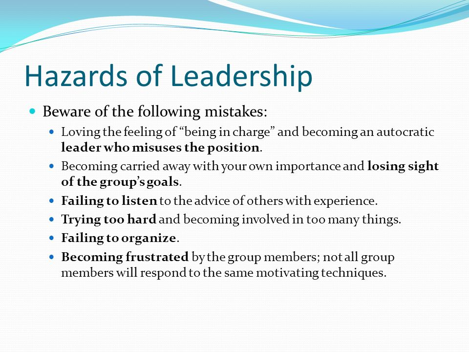 Hazards of Leadership Beware of the following mistakes: Loving the feeling of being in charge and becoming an autocratic leader who misuses the position.