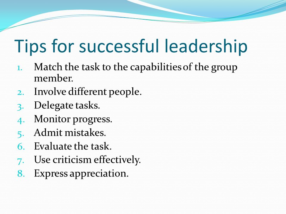 Tips for successful leadership 1. Match the task to the capabilities of the group member.