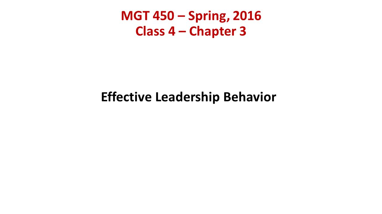 MGT 450 – Spring, 2016 Class 4 – Chapter 3 Effective Leadership Behavior