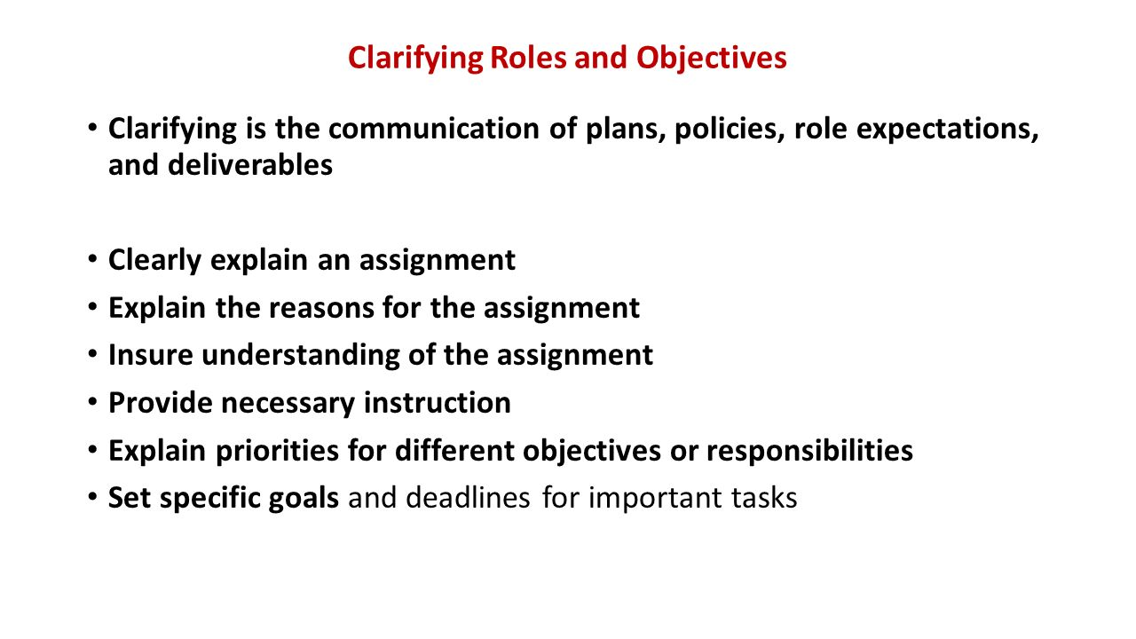 Clarifying Roles and Objectives Clarifying is the communication of plans, policies, role expectations, and deliverables Clearly explain an assignment Explain the reasons for the assignment Insure understanding of the assignment Provide necessary instruction Explain priorities for different objectives or responsibilities Set specific goals and deadlines for important tasks