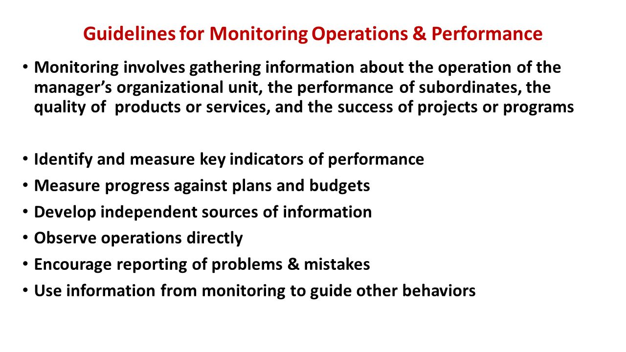 Guidelines for Monitoring Operations & Performance Monitoring involves gathering information about the operation of the manager's organizational unit, the performance of subordinates, the quality of products or services, and the success of projects or programs Identify and measure key indicators of performance Measure progress against plans and budgets Develop independent sources of information Observe operations directly Encourage reporting of problems & mistakes Use information from monitoring to guide other behaviors