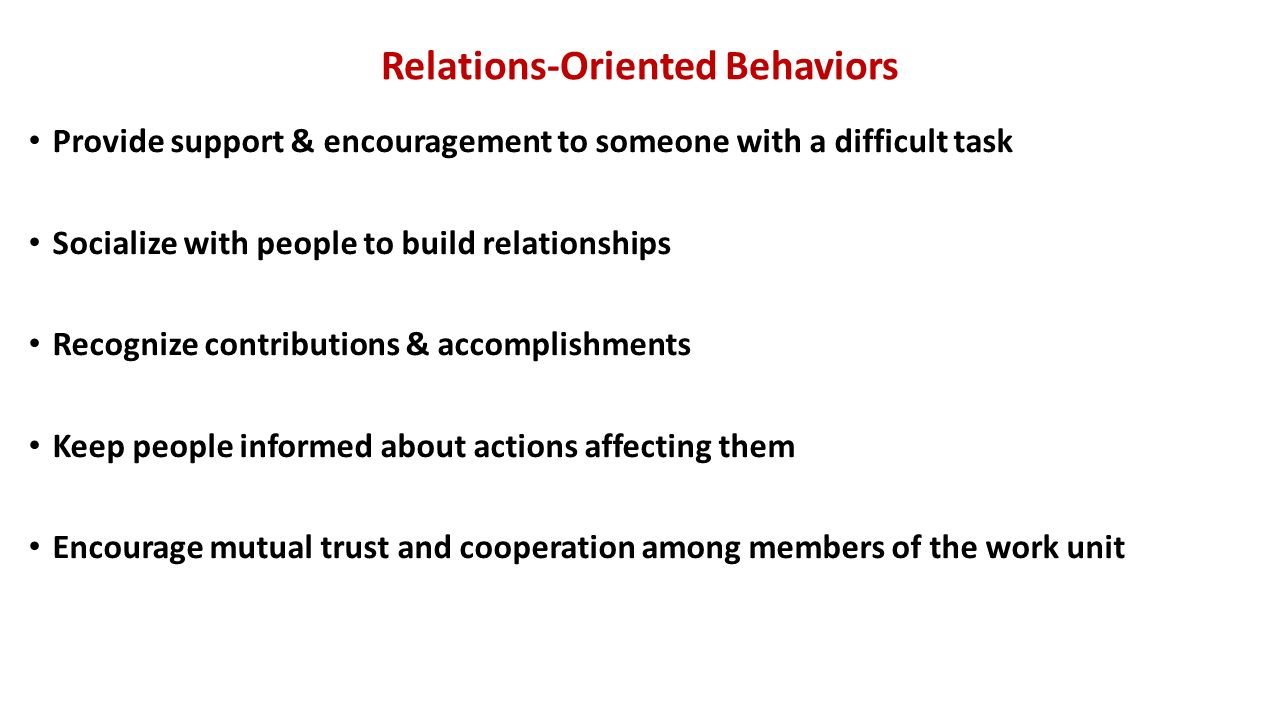 Relations-Oriented Behaviors Provide support & encouragement to someone with a difficult task Socialize with people to build relationships Recognize contributions & accomplishments Keep people informed about actions affecting them Encourage mutual trust and cooperation among members of the work unit