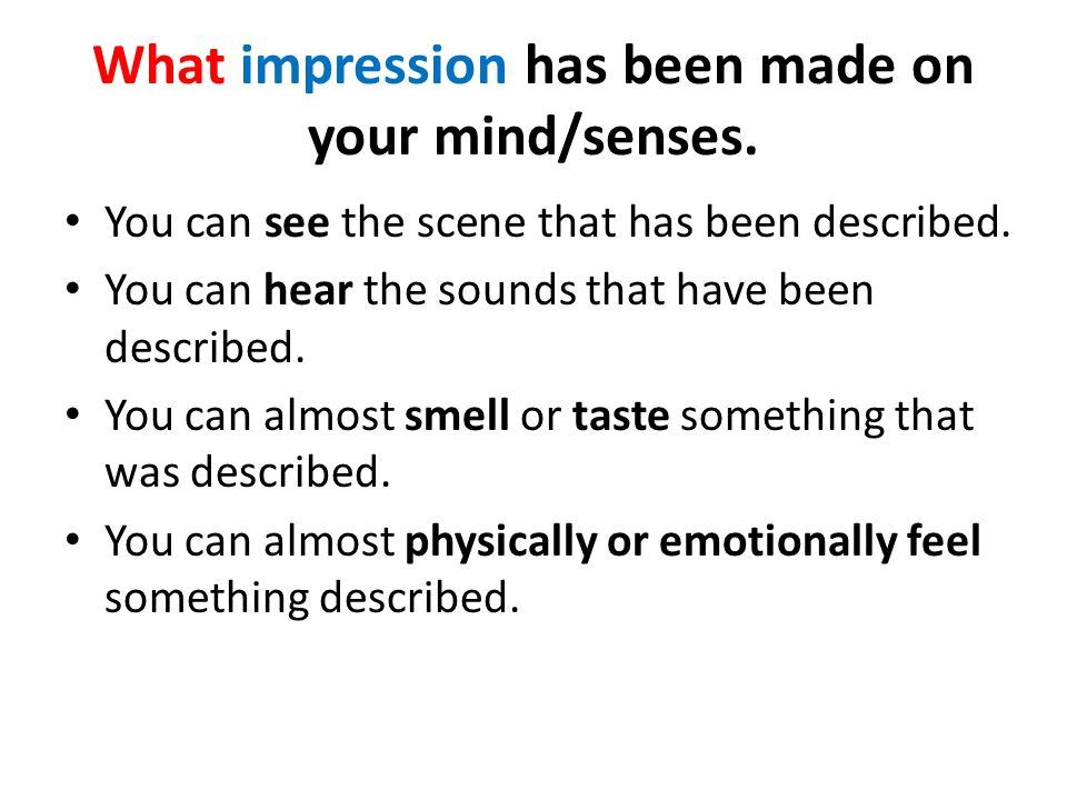 What impression has been made on your mind/senses.
