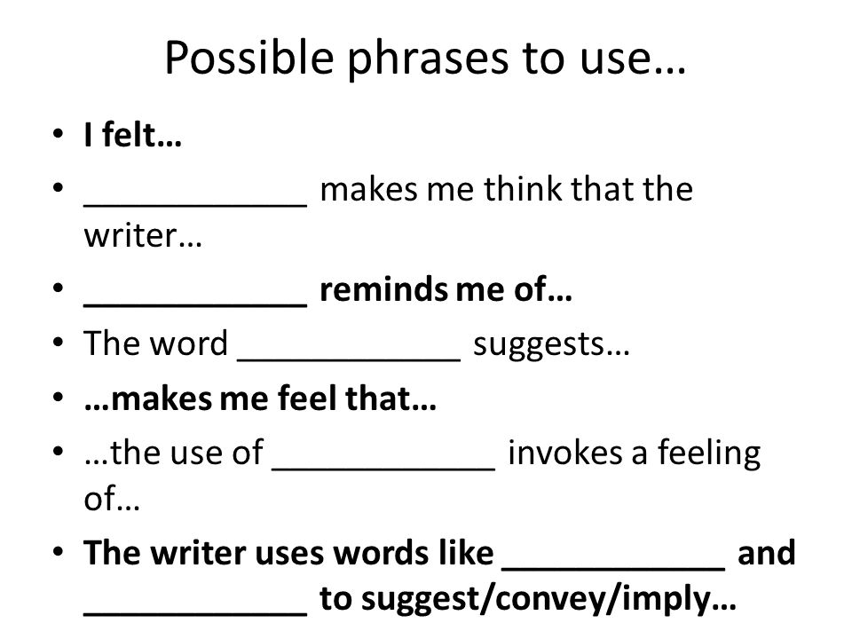 Possible phrases to use… I felt… ____________ makes me think that the writer… ____________ reminds me of… The word ____________ suggests… …makes me feel that… …the use of ____________ invokes a feeling of… The writer uses words like ____________ and ____________ to suggest/convey/imply…