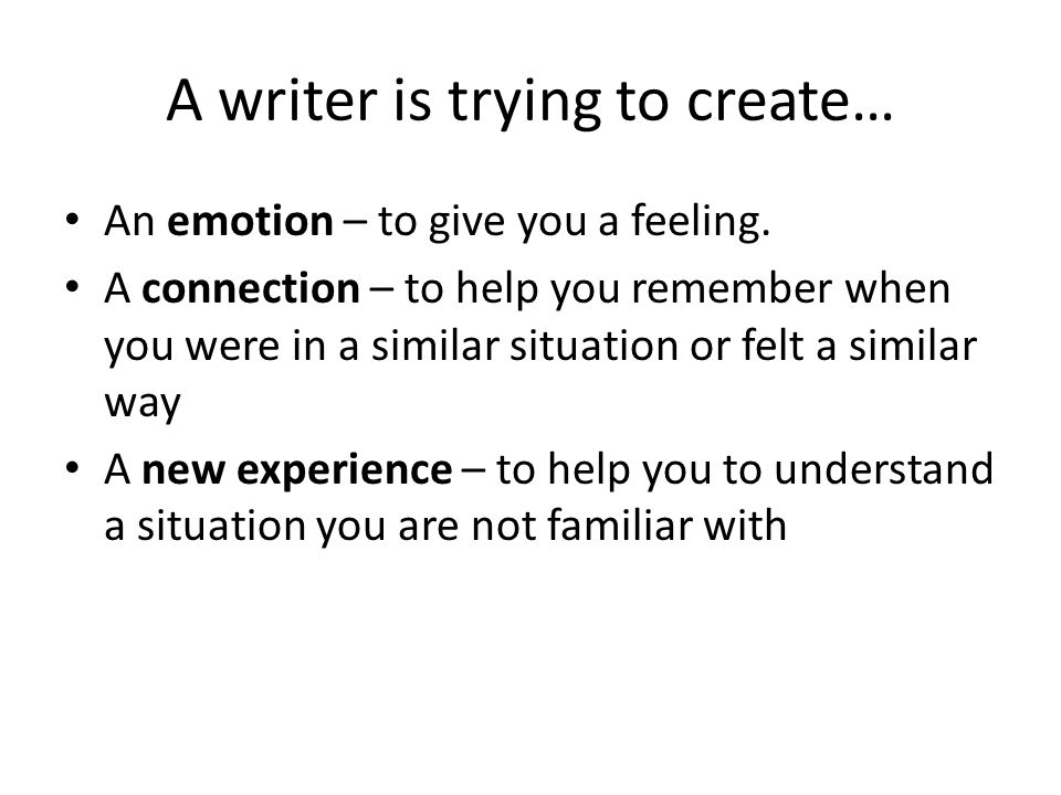 A writer is trying to create… An emotion – to give you a feeling.