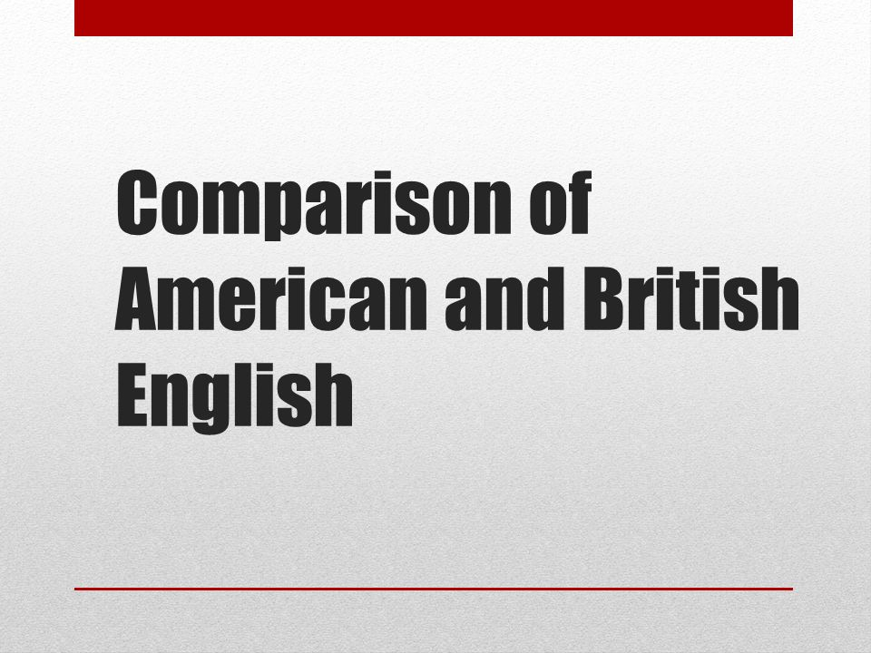 Comparison of American and British English. This presentation is ...